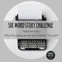 "Six-Word Story Challenge - ""NaNoWriMo"""